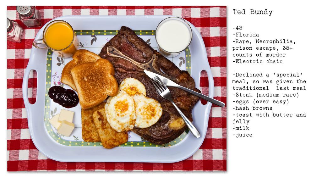 - Ted Bundy - 43 anos - Estupro, necrofilia, fuga da prisão, mais de 35 acusações de assassinato - Cadeira elétrica - Recusou a refeição, então recebeu a refeição padrão: Bife, ovos, batatas fritas, torradas com manteiga e geléia, leite e suco